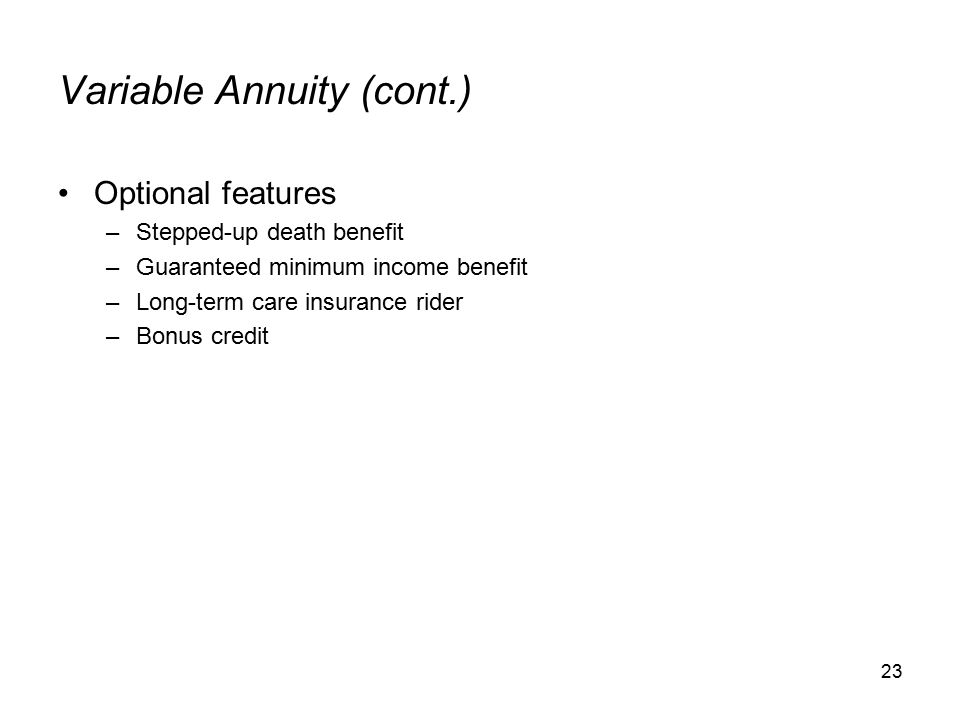 23 Variable Annuity (cont.) Optional features –Stepped-up death benefit –Guaranteed minimum income benefit –Long-term care insurance rider –Bonus credit