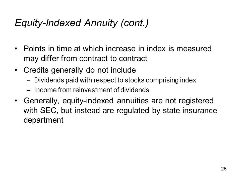 25 Equity-Indexed Annuity (cont.) Points in time at which increase in index is measured may differ from contract to contract Credits generally do not include –Dividends paid with respect to stocks comprising index –Income from reinvestment of dividends Generally, equity-indexed annuities are not registered with SEC, but instead are regulated by state insurance department