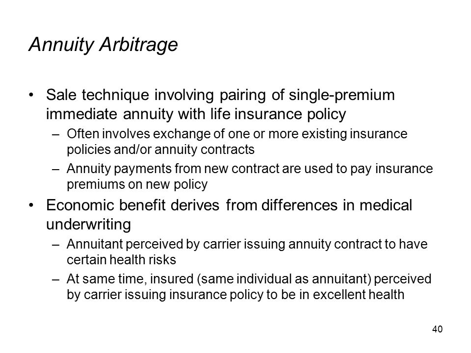 40 Annuity Arbitrage Sale technique involving pairing of single-premium immediate annuity with life insurance policy –Often involves exchange of one or more existing insurance policies and/or annuity contracts –Annuity payments from new contract are used to pay insurance premiums on new policy Economic benefit derives from differences in medical underwriting –Annuitant perceived by carrier issuing annuity contract to have certain health risks –At same time, insured (same individual as annuitant) perceived by carrier issuing insurance policy to be in excellent health