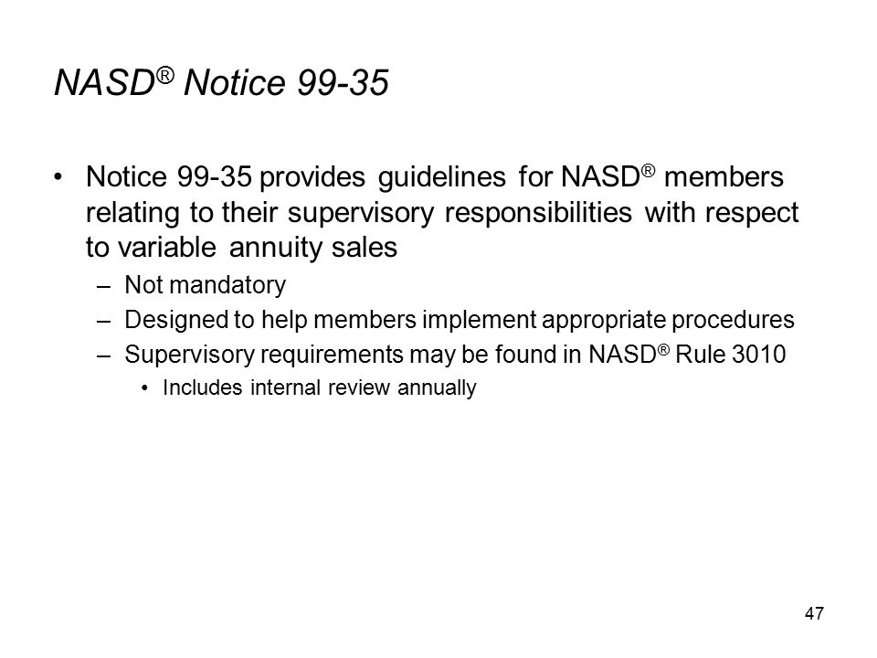 47 NASD ® Notice 99-35 Notice 99-35 provides guidelines for NASD ® members relating to their supervisory responsibilities with respect to variable annuity sales –Not mandatory –Designed to help members implement appropriate procedures –Supervisory requirements may be found in NASD ® Rule 3010 Includes internal review annually