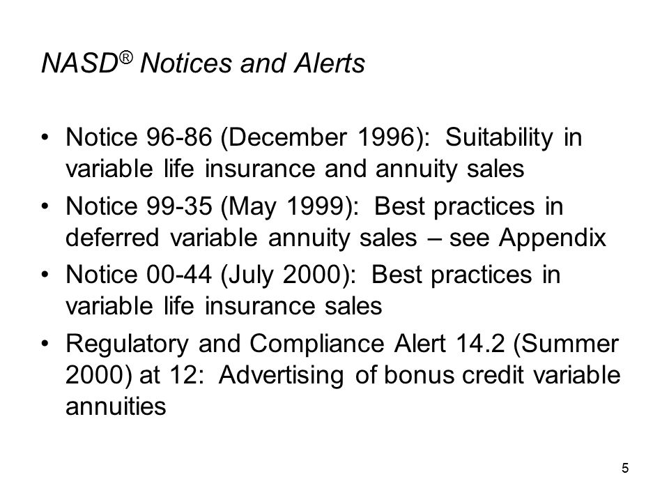 5 NASD ® Notices and Alerts Notice 96-86 (December 1996): Suitability in variable life insurance and annuity sales Notice 99-35 (May 1999): Best practices in deferred variable annuity sales – see Appendix Notice 00-44 (July 2000): Best practices in variable life insurance sales Regulatory and Compliance Alert 14.2 (Summer 2000) at 12: Advertising of bonus credit variable annuities
