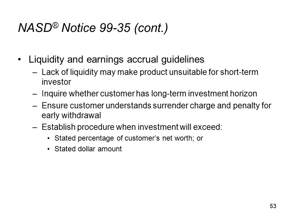 53 NASD ® Notice 99-35 (cont.) Liquidity and earnings accrual guidelines –Lack of liquidity may make product unsuitable for short-term investor –Inquire whether customer has long-term investment horizon –Ensure customer understands surrender charge and penalty for early withdrawal –Establish procedure when investment will exceed: Stated percentage of customer's net worth; or Stated dollar amount