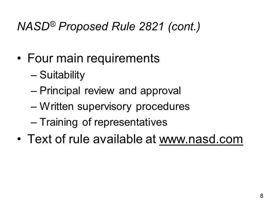 8 NASD ® Proposed Rule 2821 (cont.) Four main requirements –Suitability –Principal review and approval –Written supervisory procedures –Training of representatives Text of rule available at www.nasd.com