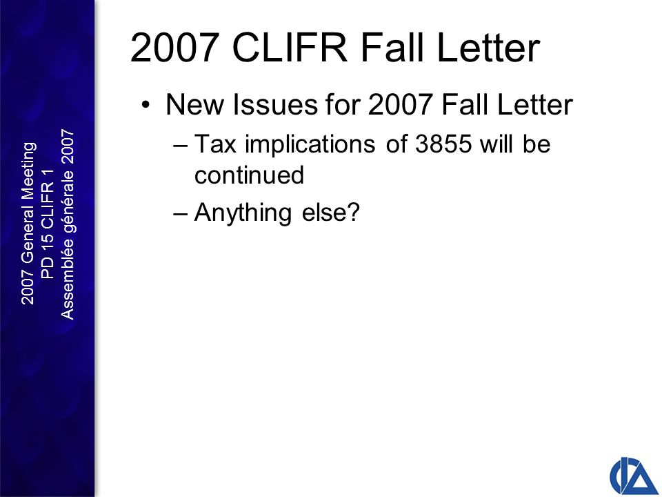 2007 General Meeting PD 15 CLIFR 1 Assemblée générale 2007 2007 CLIFR Fall Letter New Issues for 2007 Fall Letter –Tax implications of 3855 will be continued –Anything else