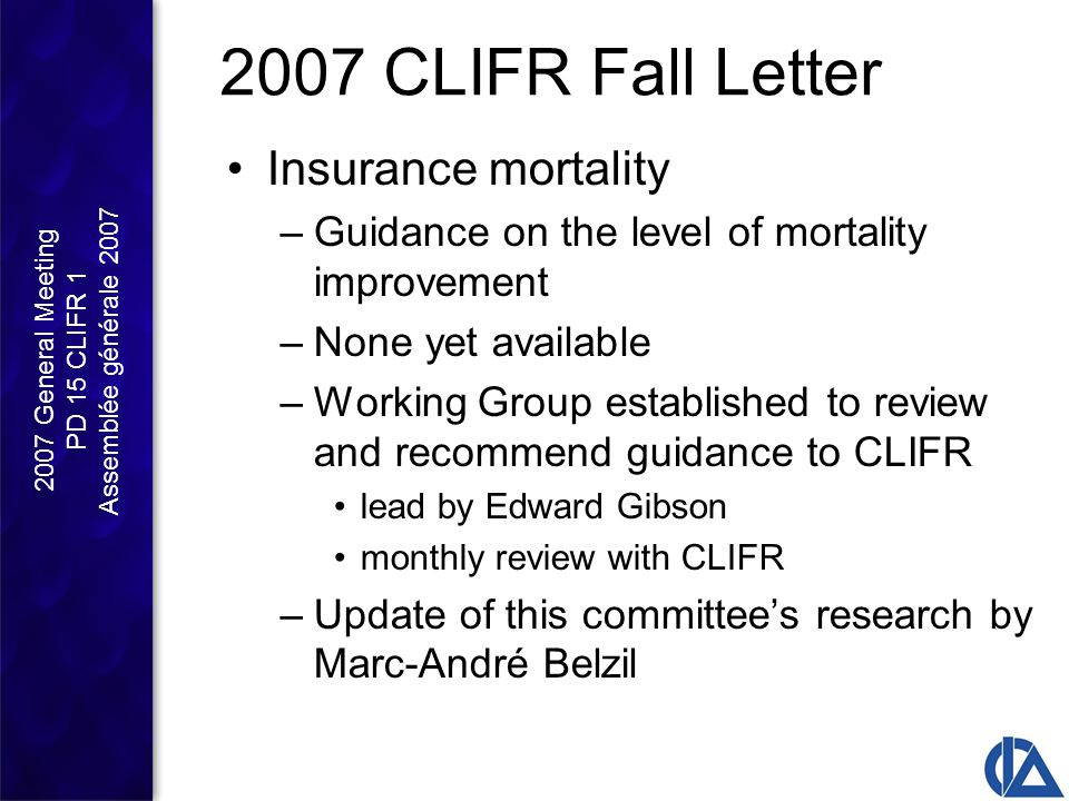 2007 General Meeting PD 15 CLIFR 1 Assemblée générale 2007 2007 CLIFR Fall Letter Insurance mortality –Guidance on the level of mortality improvement –None yet available –Working Group established to review and recommend guidance to CLIFR lead by Edward Gibson monthly review with CLIFR –Update of this committee's research by Marc-André Belzil