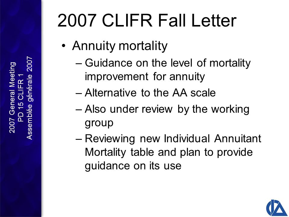 2007 General Meeting PD 15 CLIFR 1 Assemblée générale 2007 2007 CLIFR Fall Letter Annuity mortality –Guidance on the level of mortality improvement for annuity –Alternative to the AA scale –Also under review by the working group –Reviewing new Individual Annuitant Mortality table and plan to provide guidance on its use
