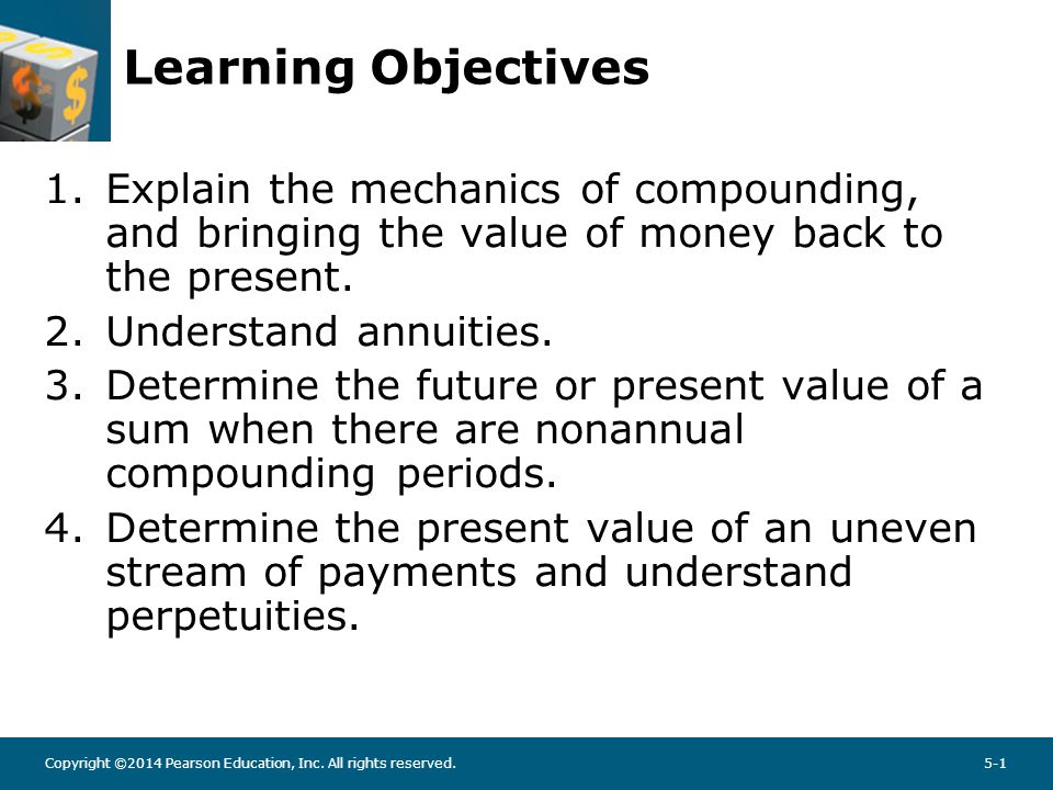 Copyright ©2014 Pearson Education, Inc. All rights reserved.5-1 Learning Objectives 1.Explain the mechanics of compounding, and bringing the value of