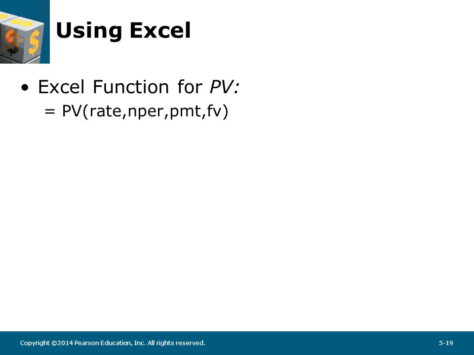 Copyright ©2014 Pearson Education, Inc. All rights reserved.5-19 Using Excel Excel Function for PV: = PV(rate,nper,pmt,fv)