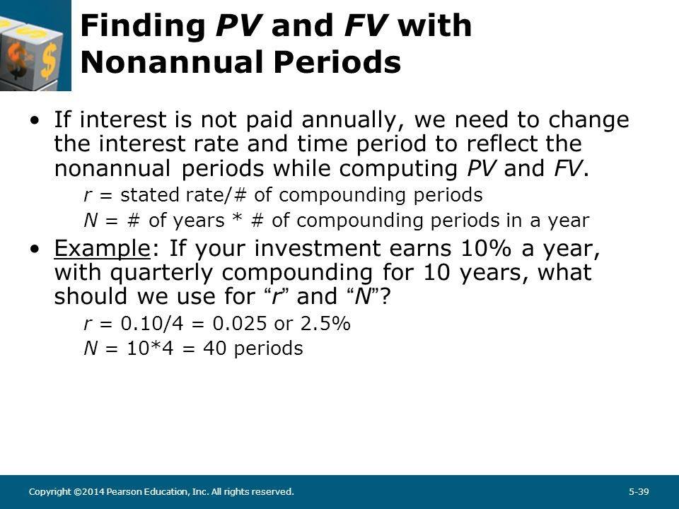 Copyright ©2014 Pearson Education, Inc. All rights reserved.5-39 Finding PV and FV with Nonannual Periods If interest is not paid annually, we need to