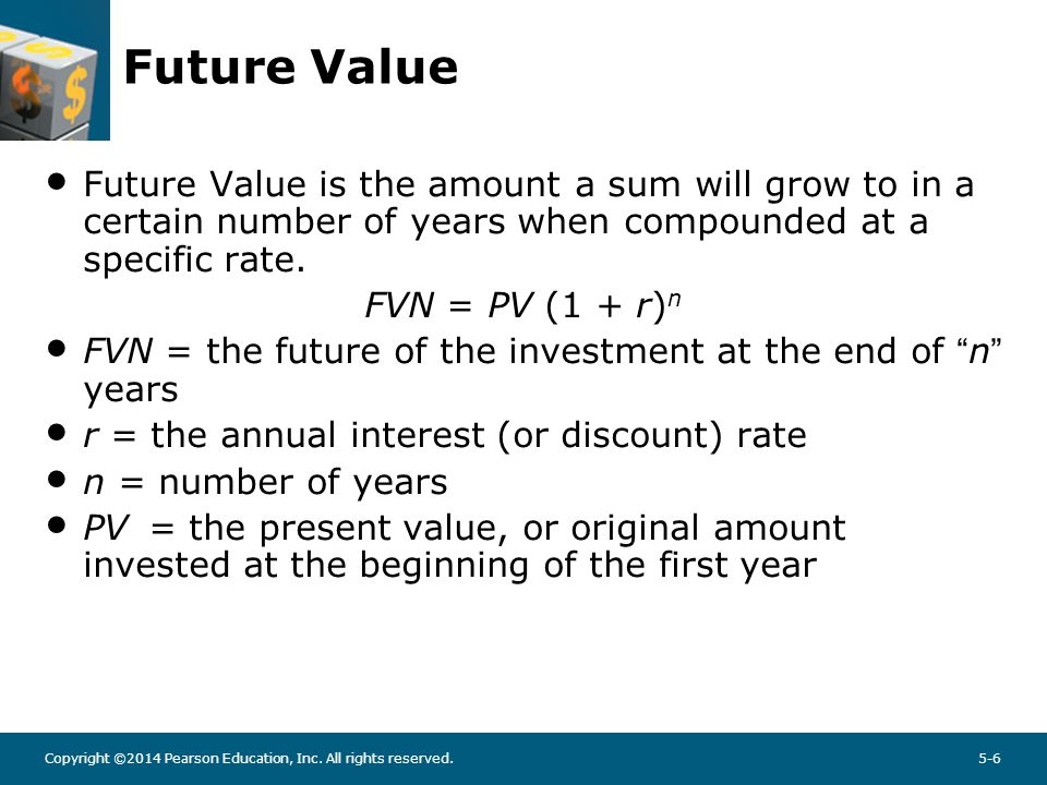Copyright ©2014 Pearson Education, Inc. All rights reserved.5-6 Future Value Future Value is the amount a sum will grow to in a certain number of year