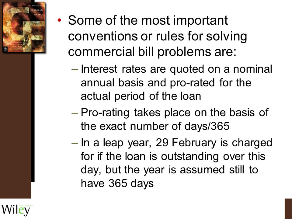Some of the most important conventions or rules for solving commercial bill problems are: –Interest rates are quoted on a nominal annual basis and pro