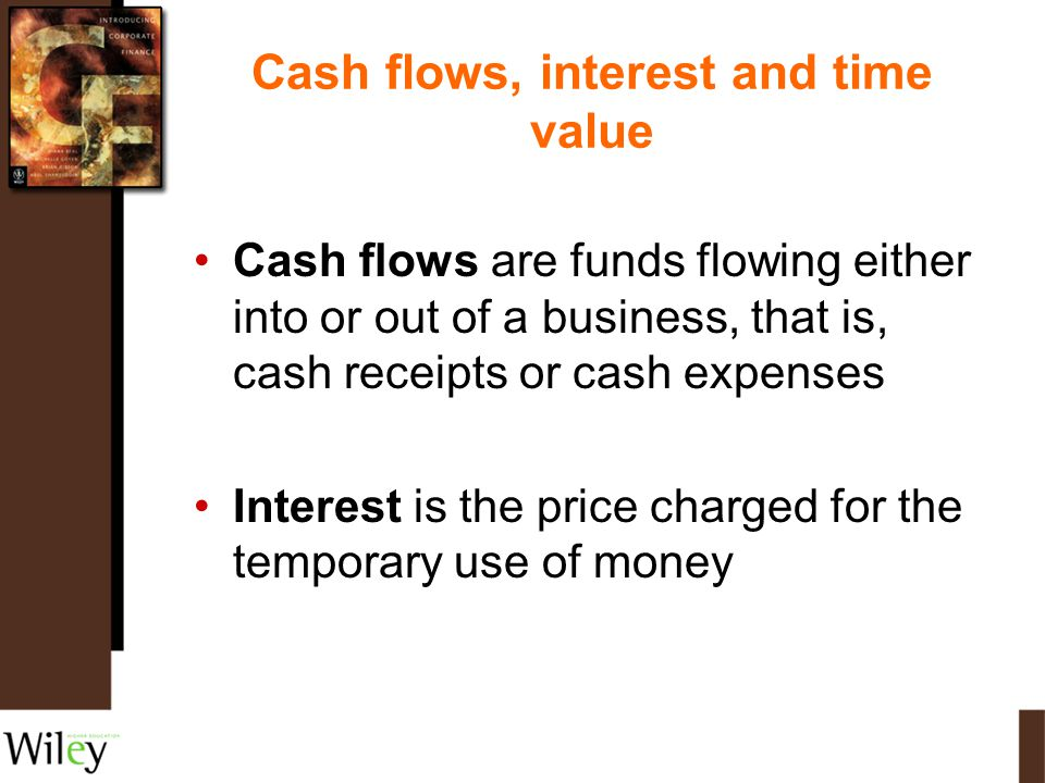Cash flows, interest and time value Cash flows are funds flowing either into or out of a business, that is, cash receipts or cash expenses Interest is
