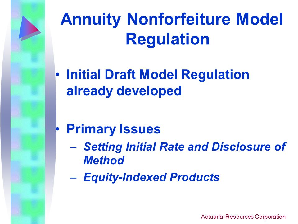 Actuarial Resources Corporation Annuity Nonforfeiture Model Law Low interest rate environment Many states have lowered the SNFL Interest Rate from 3% to 1.5% In March 2003, NAIC adopted a new Model Law utilizing an indexed rate