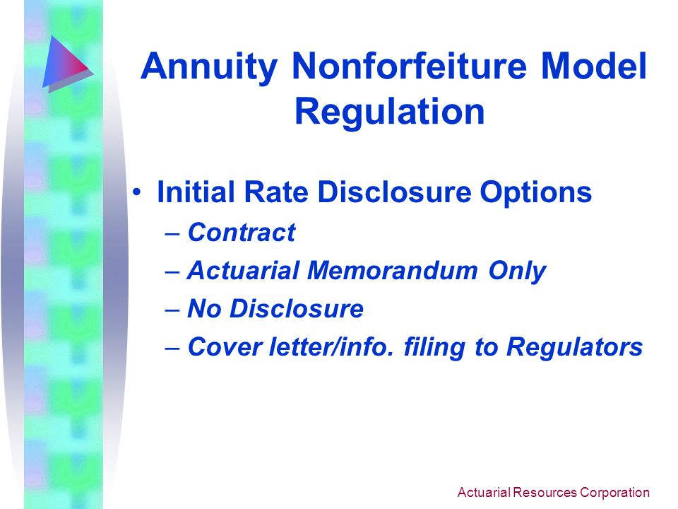 Actuarial Resources Corporation Annuity Nonforfeiture Model Regulation Guiding Principles for Setting Initial Rate 1) Risk Management 2) Administrative Ease 3) Regulatory Involvement Value triggered method