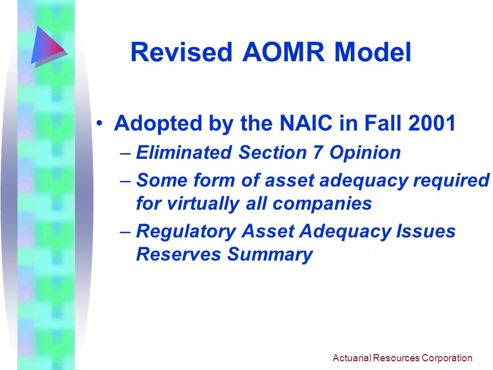 Actuarial Resources Corporation Revised AOMR Model Adopted by the NAIC in Fall 2001 –Eliminated Section 7 Opinion –Some form of asset adequacy required for virtually all companies –Regulatory Asset Adequacy Issues Reserves Summary
