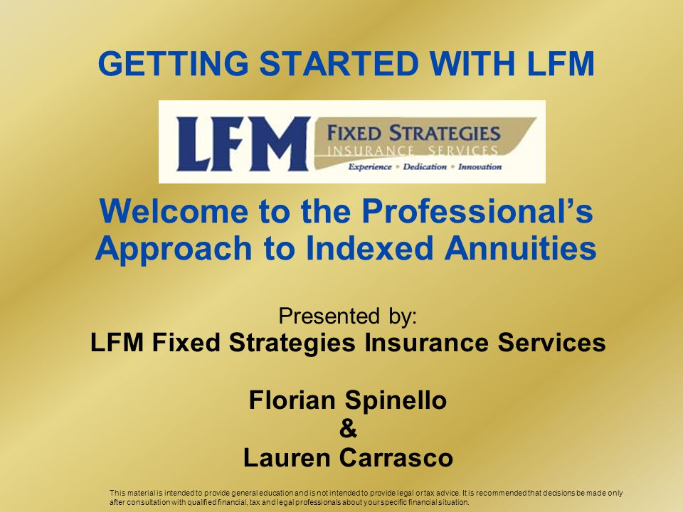 GETTING STARTED WITH LFM Welcome to the Professional's Approach to Indexed Annuities Presented by: LFM Fixed Strategies Insurance Services Florian Spinello & Lauren Carrasco This material is intended to provide general education and is not intended to provide legal or tax advice.