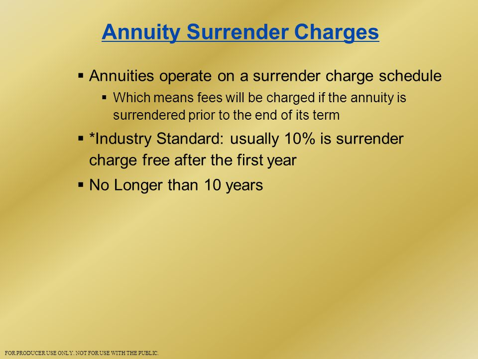 Annuity Surrender Charges  Annuities operate on a surrender charge schedule  Which means fees will be charged if the annuity is surrendered prior to the end of its term  *Industry Standard: usually 10% is surrender charge free after the first year  No Longer than 10 years FOR PRODUCER USE ONLY.