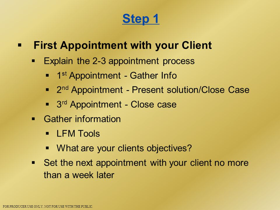 Step 1  First Appointment with your Client  Explain the 2-3 appointment process  1 st Appointment - Gather Info  2 nd Appointment - Present solution/Close Case  3 rd Appointment - Close case  Gather information  LFM Tools  What are your clients objectives.