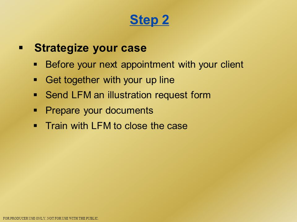 Step 2  Strategize your case  Before your next appointment with your client  Get together with your up line  Send LFM an illustration request form  Prepare your documents  Train with LFM to close the case FOR PRODUCER USE ONLY.