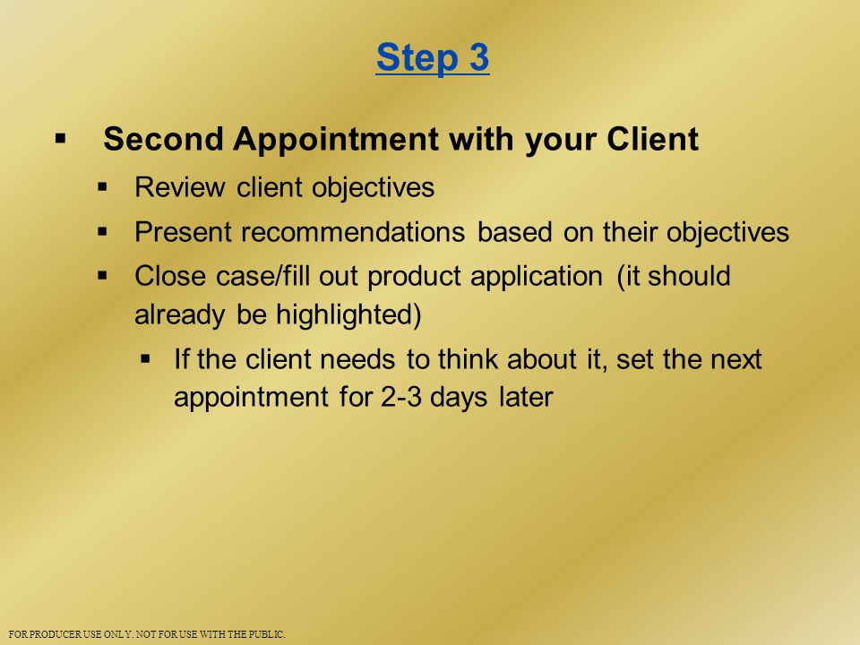 Step 3  Second Appointment with your Client  Review client objectives  Present recommendations based on their objectives  Close case/fill out product application (it should already be highlighted)  If the client needs to think about it, set the next appointment for 2-3 days later FOR PRODUCER USE ONLY.