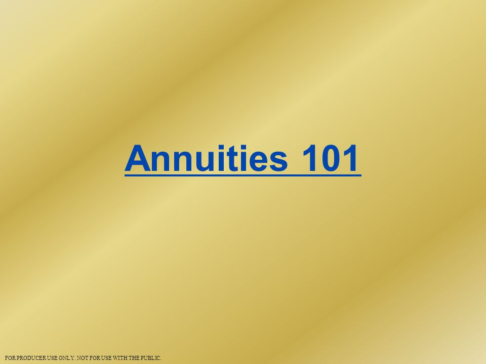 Annuities 101 FOR PRODUCER USE ONLY. NOT FOR USE WITH THE PUBLIC.