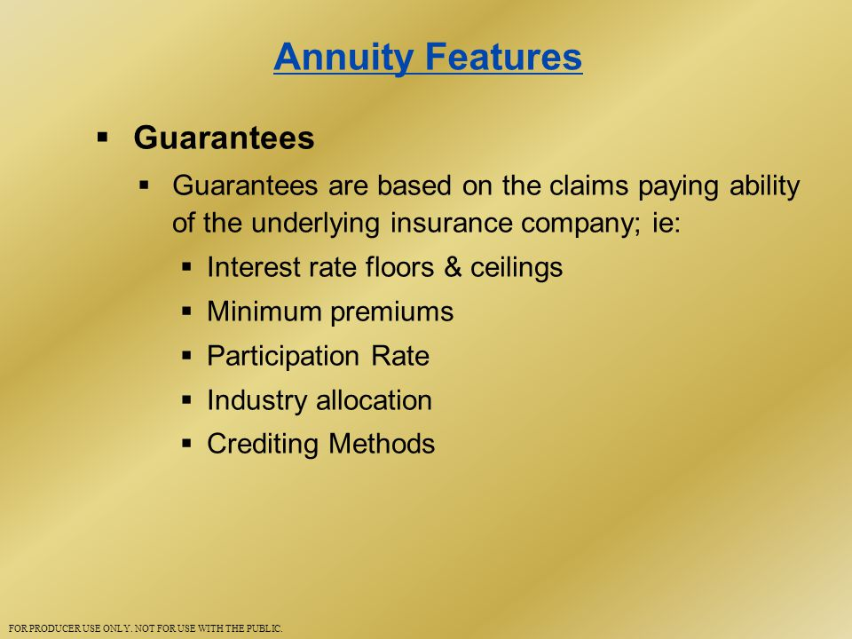 Annuity Features  Guarantees  Guarantees are based on the claims paying ability of the underlying insurance company; ie:  Interest rate floors & ceilings  Minimum premiums  Participation Rate  Industry allocation  Crediting Methods FOR PRODUCER USE ONLY.