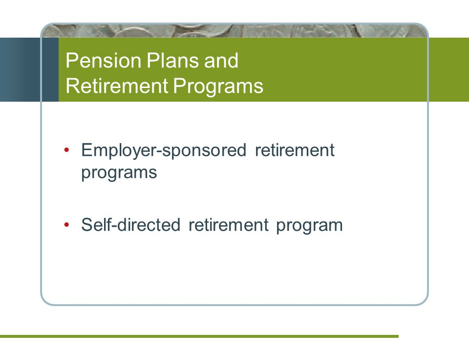 Pension Plans and Retirement Programs Employer-sponsored retirement programs Self-directed retirement program