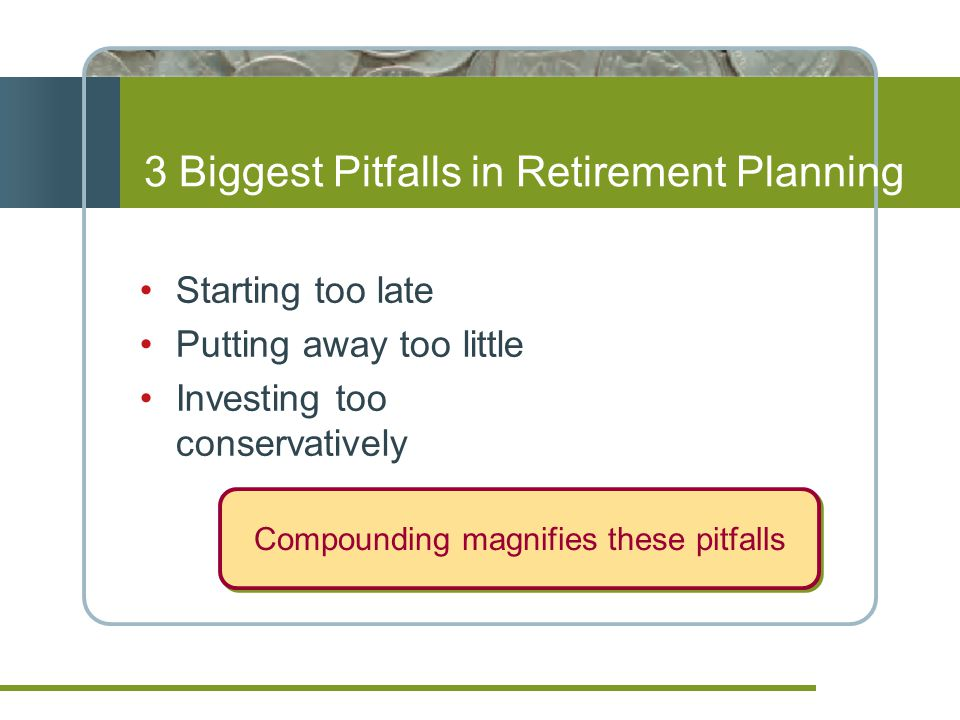 3 Biggest Pitfalls in Retirement Planning Starting too late Putting away too little Investing too conservatively Compounding magnifies these pitfalls