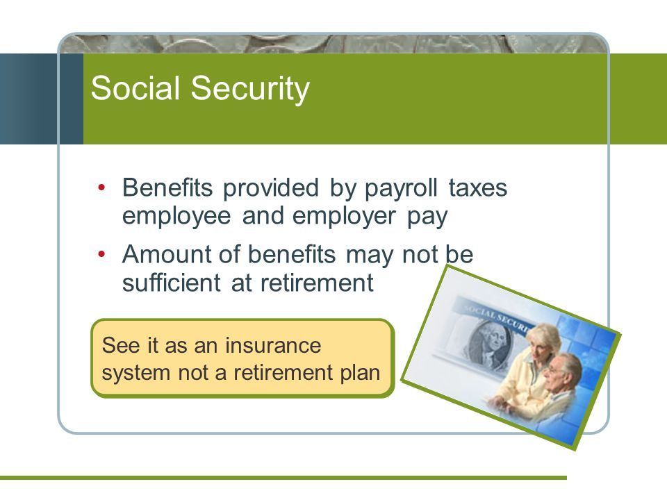 Social Security Benefits provided by payroll taxes employee and employer pay Amount of benefits may not be sufficient at retirement See it as an insurance system not a retirement plan