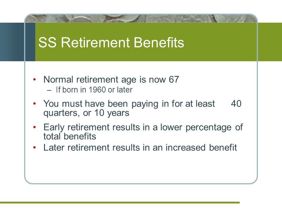 Normal retirement age is now 67 –If born in 1960 or later You must have been paying in for at least 40 quarters, or 10 years Early retirement results in a lower percentage of total benefits Later retirement results in an increased benefit SS Retirement Benefits