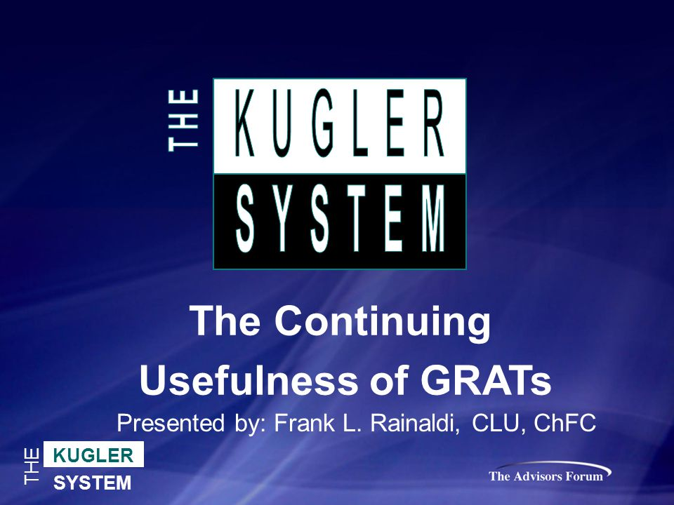 KUGLER SYSTEM THE The Continuing Usefulness of GRATs Presented by: Frank L. Rainaldi, CLU, ChFC