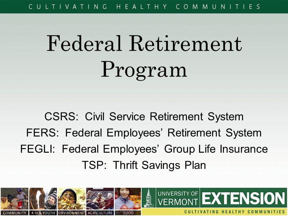 Federal Retirement Program CSRS: Civil Service Retirement System FERS: Federal Employees' Retirement System FEGLI: Federal Employees' Group Life Insurance TSP: Thrift Savings Plan