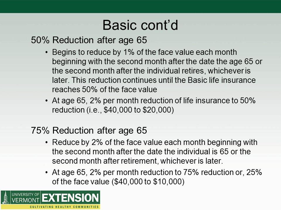 Basic cont'd 50% Reduction after age 65 Begins to reduce by 1% of the face value each month beginning with the second month after the date the age 65 or the second month after the individual retires, whichever is later.