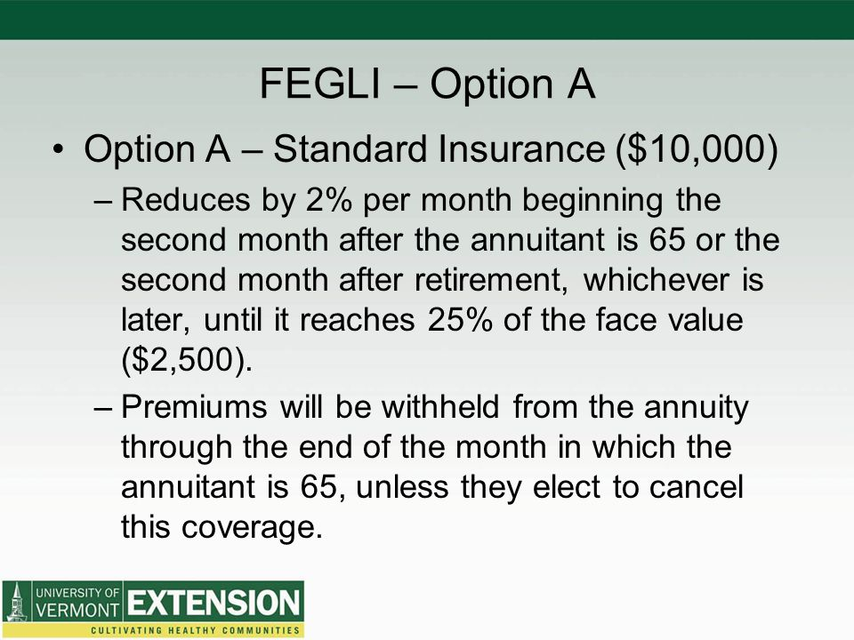 FEGLI – Option A Option A – Standard Insurance ($10,000) –Reduces by 2% per month beginning the second month after the annuitant is 65 or the second month after retirement, whichever is later, until it reaches 25% of the face value ($2,500).