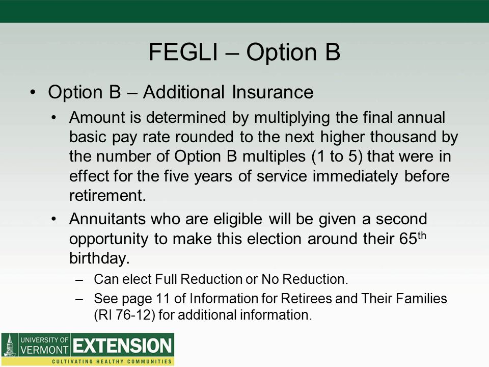 FEGLI – Option B Option B – Additional Insurance Amount is determined by multiplying the final annual basic pay rate rounded to the next higher thousand by the number of Option B multiples (1 to 5) that were in effect for the five years of service immediately before retirement.