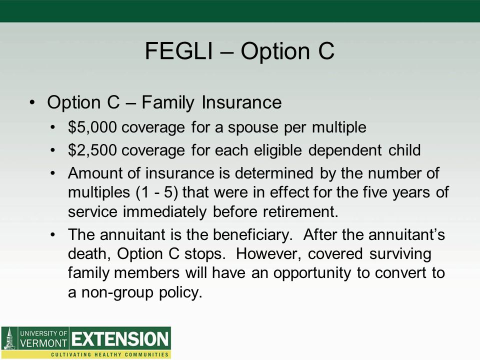 FEGLI – Option C Option C – Family Insurance $5,000 coverage for a spouse per multiple $2,500 coverage for each eligible dependent child Amount of ins