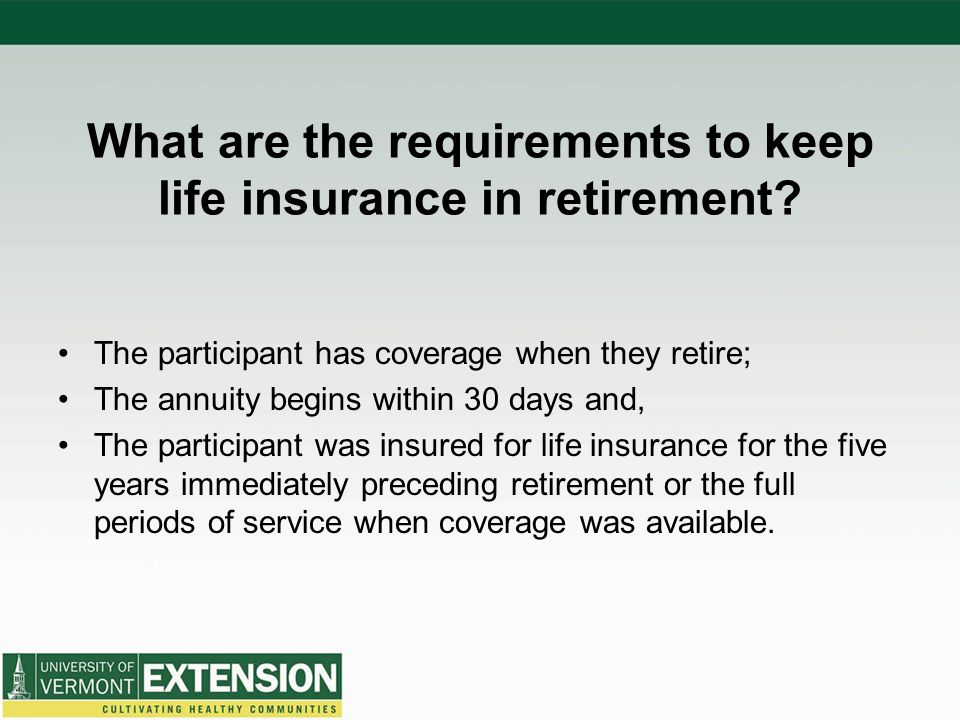 What are the requirements to keep life insurance in retirement? The participant has coverage when they retire; The annuity begins within 30 days and,