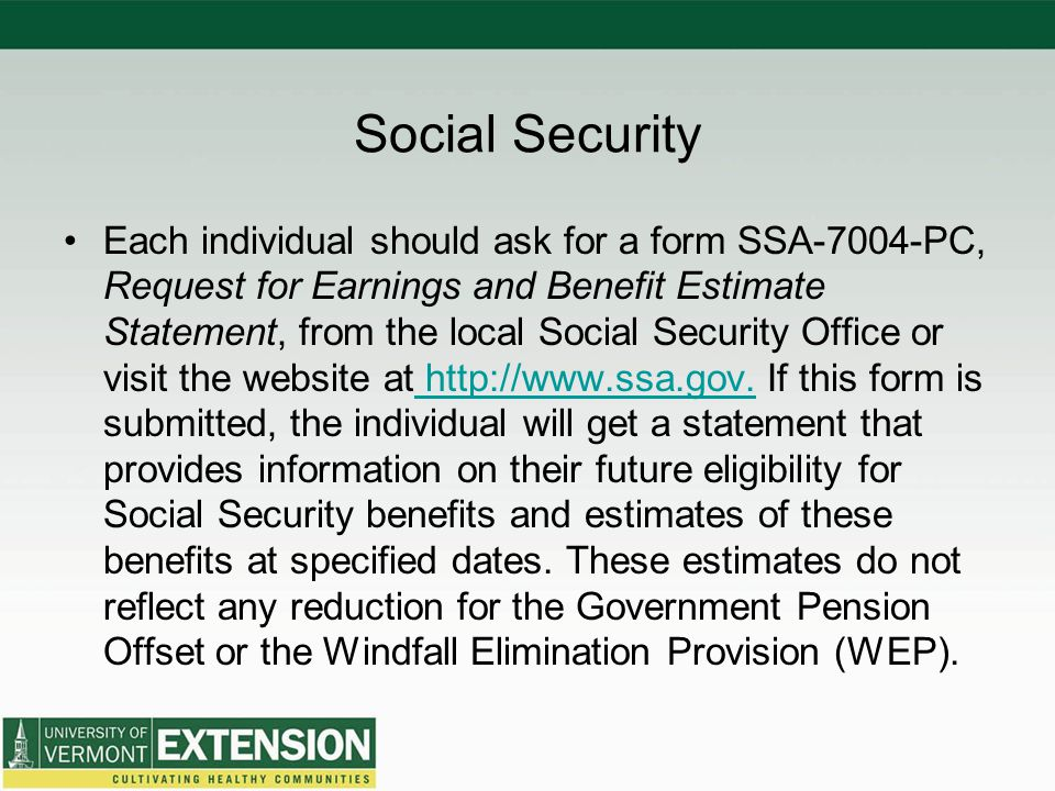 Social Security Each individual should ask for a form SSA-7004-PC, Request for Earnings and Benefit Estimate Statement, from the local Social Security Office or visit the website at http://www.ssa.gov.
