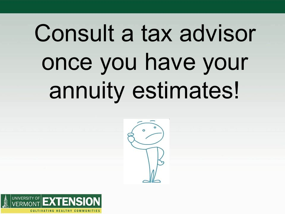 Consult a tax advisor once you have your annuity estimates!