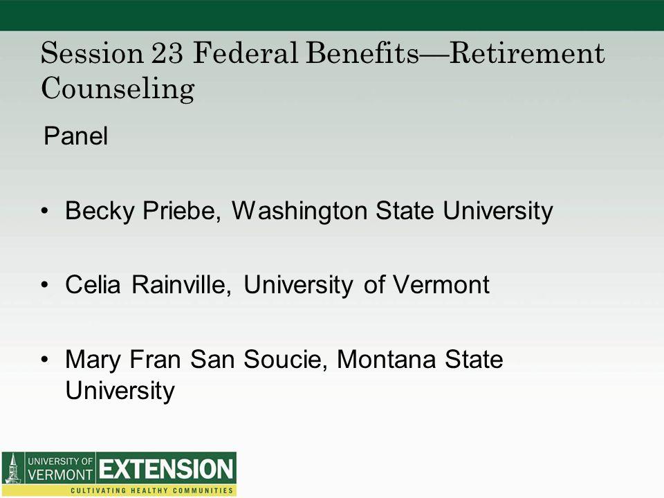 Session 23 Federal Benefits—Retirement Counseling Panel Becky Priebe, Washington State University Celia Rainville, University of Vermont Mary Fran San Soucie, Montana State University