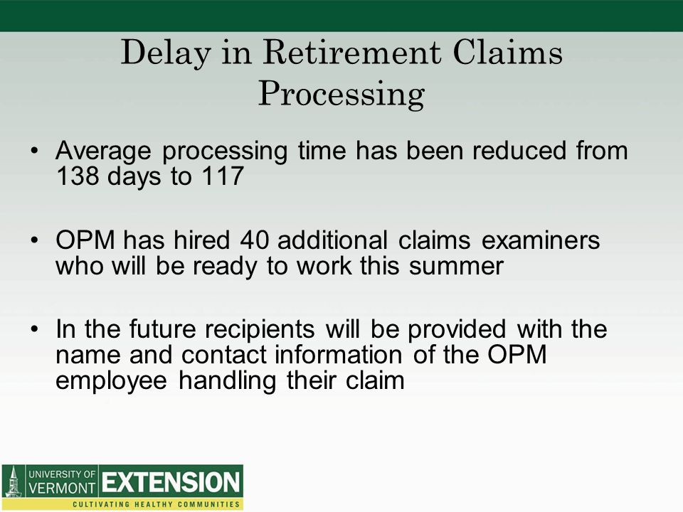 Delay in Retirement Claims Processing Average processing time has been reduced from 138 days to 117 OPM has hired 40 additional claims examiners who will be ready to work this summer In the future recipients will be provided with the name and contact information of the OPM employee handling their claim