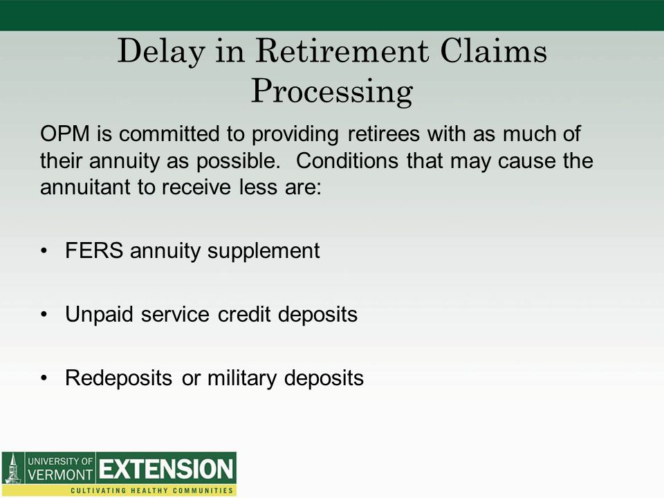 Delay in Retirement Claims Processing OPM is committed to providing retirees with as much of their annuity as possible. Conditions that may cause the