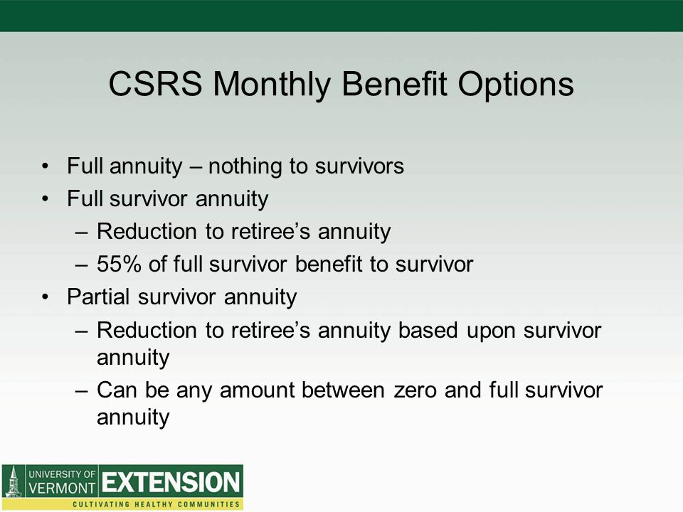 CSRS Monthly Benefit Options Full annuity – nothing to survivors Full survivor annuity –Reduction to retiree's annuity –55% of full survivor benefit to survivor Partial survivor annuity –Reduction to retiree's annuity based upon survivor annuity –Can be any amount between zero and full survivor annuity