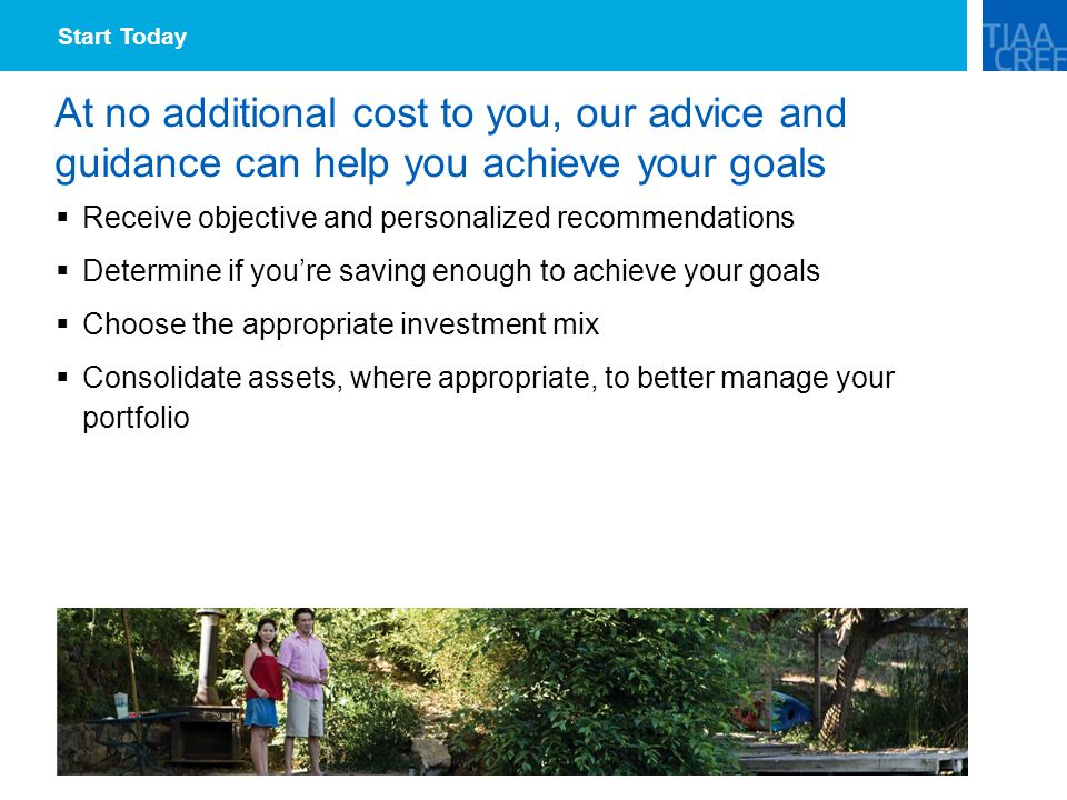 At no additional cost to you, our advice and guidance can help you achieve your goals  Receive objective and personalized recommendations  Determine if you're saving enough to achieve your goals  Choose the appropriate investment mix  Consolidate assets, where appropriate, to better manage your portfolio Start Today