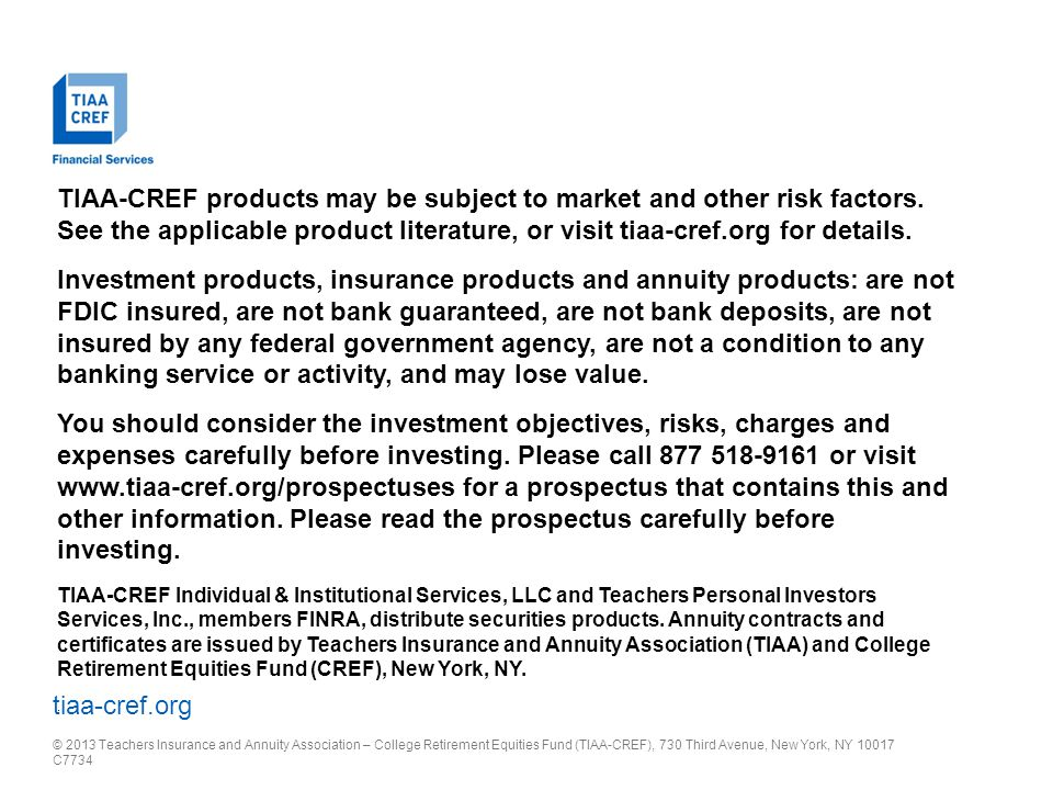 tiaa-cref.org © 2013 Teachers Insurance and Annuity Association – College Retirement Equities Fund (TIAA-CREF), 730 Third Avenue, New York, NY 10017 C7734 TIAA-CREF products may be subject to market and other risk factors.