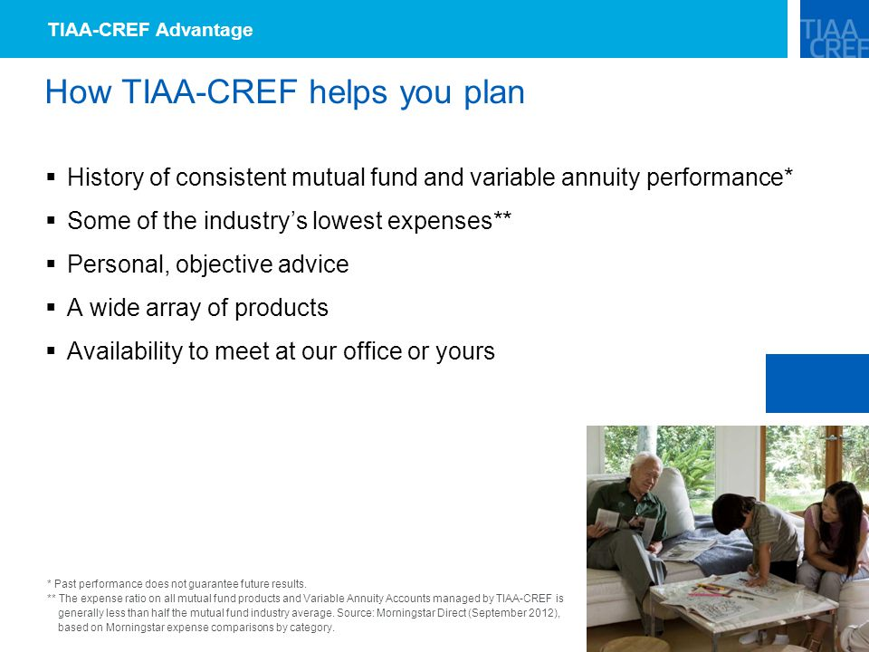 How TIAA-CREF helps you plan  History of consistent mutual fund and variable annuity performance*  Some of the industry's lowest expenses**  Personal, objective advice  A wide array of products  Availability to meet at our office or yours TIAA-CREF Advantage * Past performance does not guarantee future results.