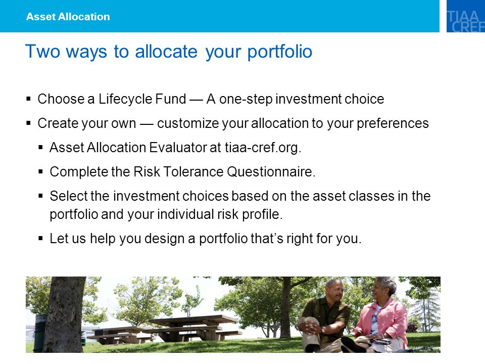 Two ways to allocate your portfolio  Choose a Lifecycle Fund — A one-step investment choice  Create your own — customize your allocation to your preferences  Asset Allocation Evaluator at tiaa-cref.org.