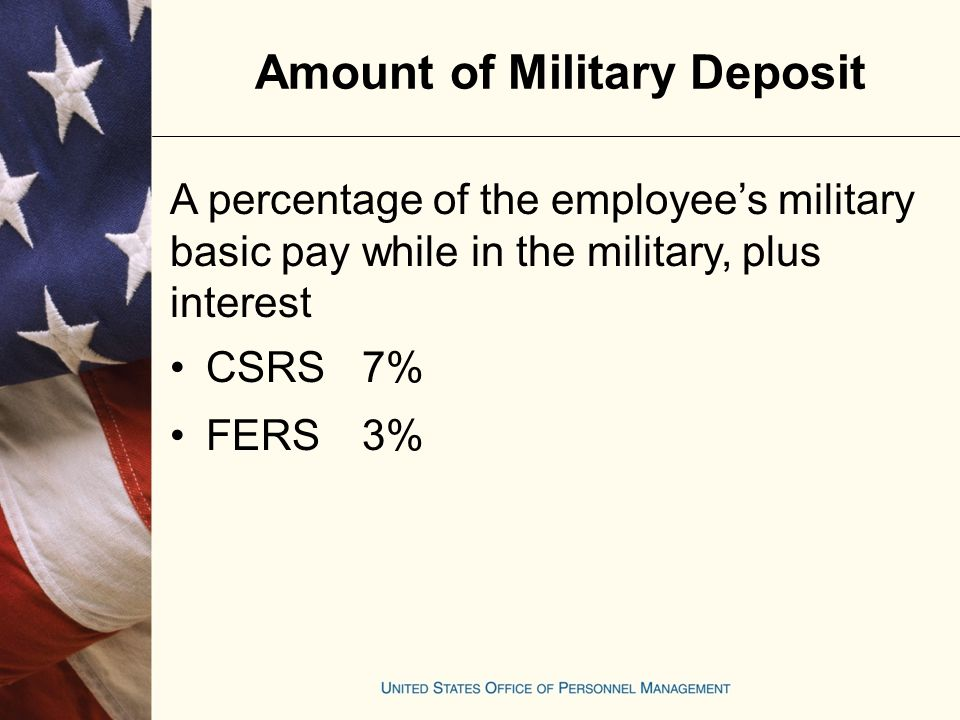 Amount of Military Deposit CSRS For military service performed from: 01-01-99 through 12-31-997.25 % 01-01-00 through 12-31-007.40 % 01-01-01 rate resumes at7.00 %