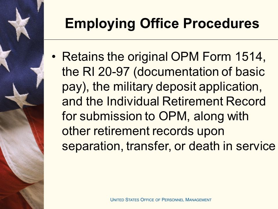 Have survivor complete OPM Form 1519, Military Service Deposit Election, indicating his or her decision whether or not to complete the deposit, and submit it with application package Employing Office Procedures Retirement or Death in Service