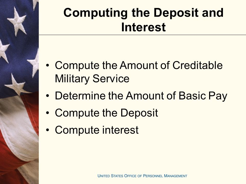 Compute the Amount of Creditable Military Service Determine the Amount of Basic Pay Compute the Deposit Compute interest Computing the Deposit and Interest